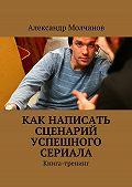 Александр Молчанов - Как написать сценарий успешного сериала