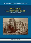 Антонин Капустин - Пять дней на Святой Земле и в Иерусалиме