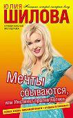 Юлия Шилова - Мечты сбываются, или Инстинкт против логики