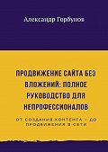 Александр Горбунов -Продвижение сайта без вложений: полное руководство для непрофессионалов