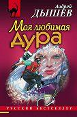 Андрей Дышев - Моя любимая дура