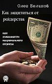 Олег Беликов - Как защититься от рейдерства, или Особенности национального бизнеса