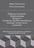 Айрат Гатауллин -Рабочая тетрадь. Математика. Выпуск 4. Сложение дробей столбиком (четыре знака после запятой). 3000 примеров (60 вариантов заданий) с проверочными листами