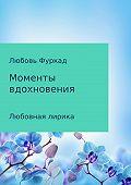Любовь Фуркад -Моменты вдохновения. Любовная лирика
