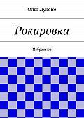 Олег Лукойе - Рокировка. Избранное