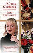 Ирина Словцова - Зять для мамы