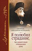 Святитель Лука Крымский (Войно-Ясенецкий) -Я полюбил страдание, так удивительно очищающее душу (сборник)