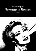 Ирина Грит -Черное вБелом. Стихи