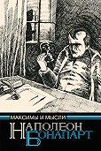 Бонапарт Наполеон - Максимы и мысли узника Святой Елены