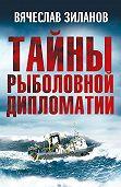 Вячеслав Зиланов - Тайны рыболовной дипломатии