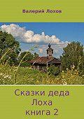 Валерий Лохов -Сказки деда Лоха. Книга 2