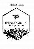 Геннадий Глазов -Пчеловодство как ремесло