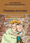 Виктория Александровна Бородинова -Тёщины шуточки. Семейные анекдоты, самые смешные дослёз