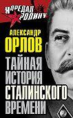 Александр Орлов -Тайная история сталинского времени