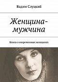Вадим Слуцкий -Женщина-мужчина. Книга осовременных женщинах