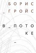 Борис Гройс -В потоке