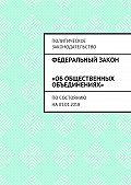 Григорий Владимирович Белонучкин -Федеральный закон «Обобщественных объединениях». Посостоянию на01.01.2018