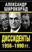 Александр Широкорад -Диссиденты 1956–1990 гг.