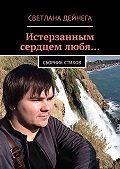 Светлана Дейнега -Истерзанным сердцем любя… Сборник стихов