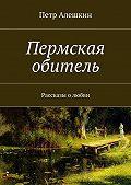Петр Алешкин -Пермская обитель. Рассказы олюбви