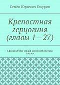 Семён Юрьевич Ешурин -Крепостная герцогиня (главы 1—27). Квазиисторическая юмористическая эпопея