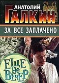 Анатолий Галкин -За всё заплачено