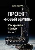 Денис Шпак -Проект «Новый Берлин». Раскрывая правду. Часть I