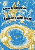 Денис Грушевский -Седьмое измерение