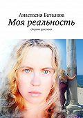 Анастасия Баталова -Моя реальность. Сборник рассказов