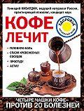 Геннадий Кибардин -Кофе лечит: головную боль, спазм кровеносных сосудов, простуду, астму