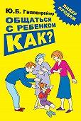 Юлия Гиппенрейтер -Общаться с ребенком. Как?