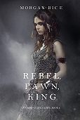 Morgan Rice -Rebel, Pawn, King