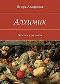 Игорь Агафонов -Алхимик. Повести ирассказы