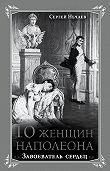 Сергей Юрьевич Нечаев -10 женщин Наполеона. Завоеватель сердец