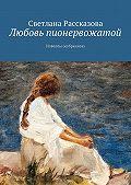 Светлана Рассказова -Любовь пионервожатой. Новеллы (избранное)