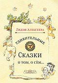 Лидия Алексеева -Удивительные сказки о том, о сём…