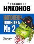 Александр Никонов -Наполеон. Попытка № 2