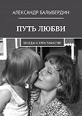 Александр Балыбердин -Путь любви. Беседы охристианстве