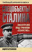 Андрей Артамонов -Спецобъекты Сталина. Экскурсия под грифом «секретно»