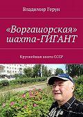 Владимир Герун -«Воргашорская» шахта-гигант. Крупнейшая шахтаСССР