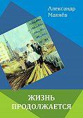 Александр Махнёв -Жизнь продолжается (сборник)