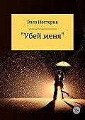Элла Нестерик -«Убей меня»