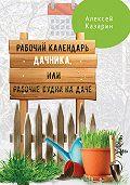 Алексей Казарин -Рабочий календарь дачника, или Рабочие будни на даче