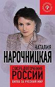 Наталия Нарочницкая - Сосредоточение России. Битва за русский мир