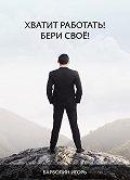 Игорь Барболин -Хватит Работать! Бери Своё!
