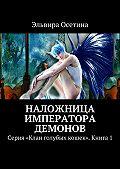 Эльвира Осетина - Наложница императора демонов. Серия «Клан голубых кошек». Книга 1