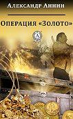 Александр Аннин - Операция «Золото»
