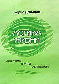 Борис Давыдов -Логика жизни. Афоризмы. Притчи. Наблюдения