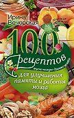 Ирина Вечерская -100 рецептов для улучшения памяти и работы мозга. Вкусно, полезно, душевно, целебно