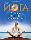 Андрей Липень -Йога. Большая книга лучших асан